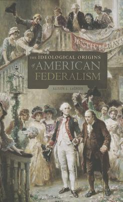 The Ideological Origins of American Federalism By Lacroix, Alison L.